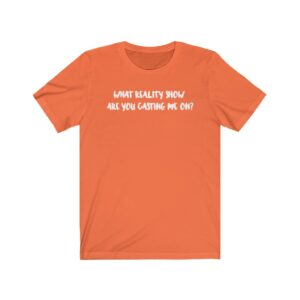 what reality show are you casting me on? orange shirt